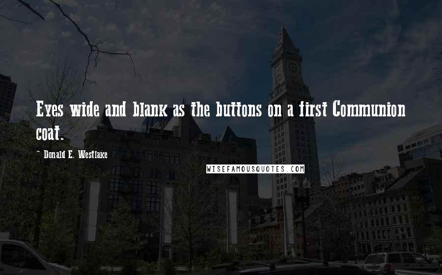 Donald E. Westlake quotes: Eyes wide and blank as the buttons on a first Communion coat.