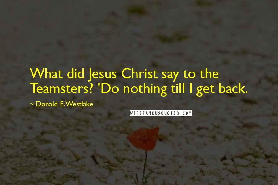 Donald E. Westlake quotes: What did Jesus Christ say to the Teamsters? 'Do nothing till I get back.