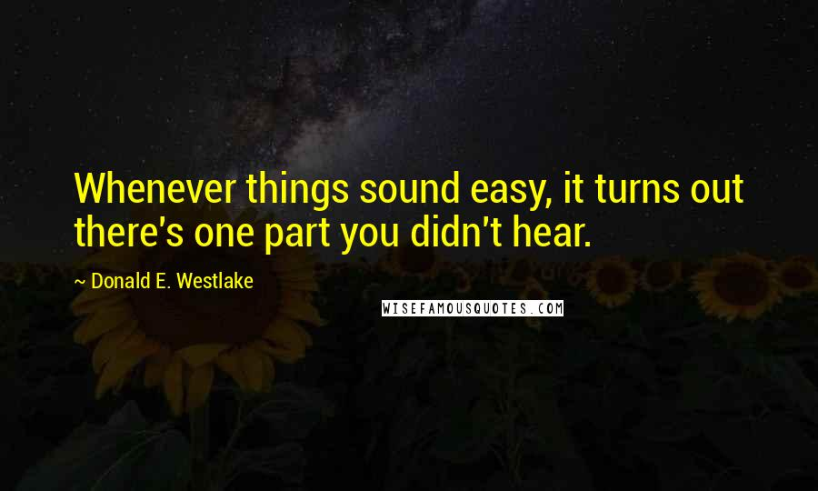 Donald E. Westlake quotes: Whenever things sound easy, it turns out there's one part you didn't hear.