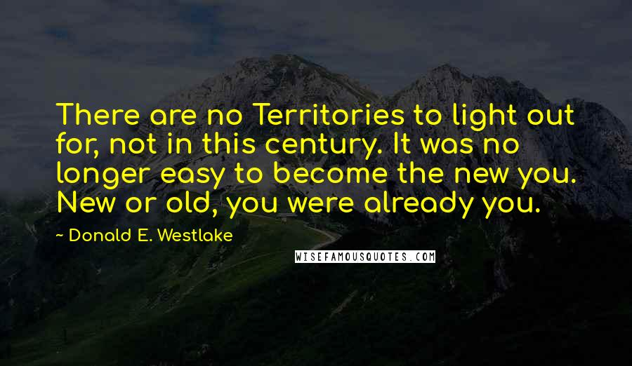 Donald E. Westlake quotes: There are no Territories to light out for, not in this century. It was no longer easy to become the new you. New or old, you were already you.