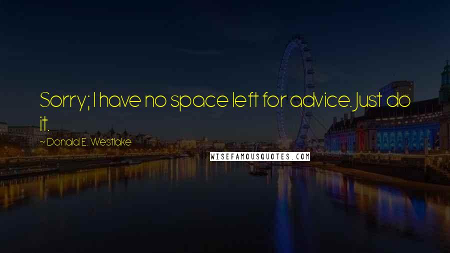 Donald E. Westlake quotes: Sorry; I have no space left for advice. Just do it.