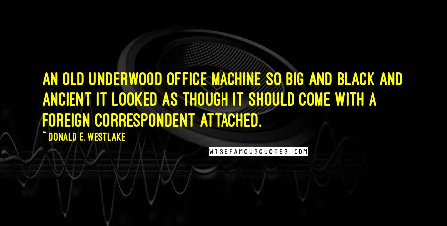 Donald E. Westlake quotes: an old Underwood office machine so big and black and ancient it looked as though it should come with a foreign correspondent attached.