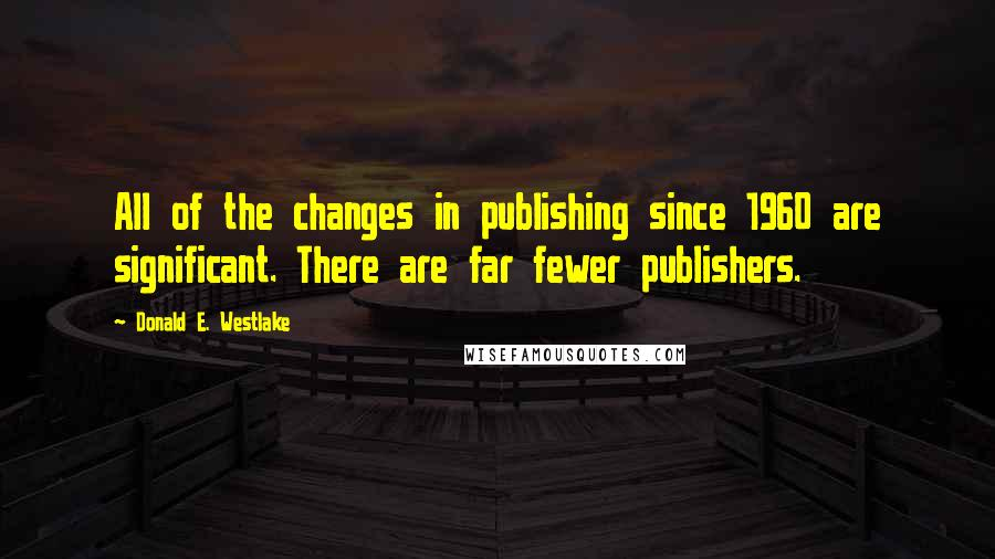 Donald E. Westlake quotes: All of the changes in publishing since 1960 are significant. There are far fewer publishers.