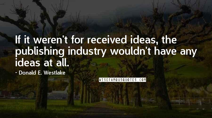 Donald E. Westlake quotes: If it weren't for received ideas, the publishing industry wouldn't have any ideas at all.