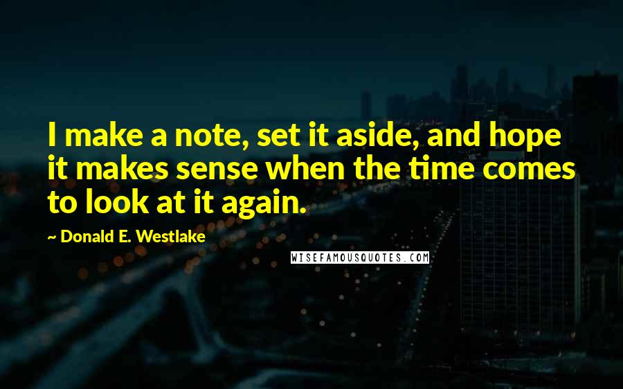 Donald E. Westlake quotes: I make a note, set it aside, and hope it makes sense when the time comes to look at it again.