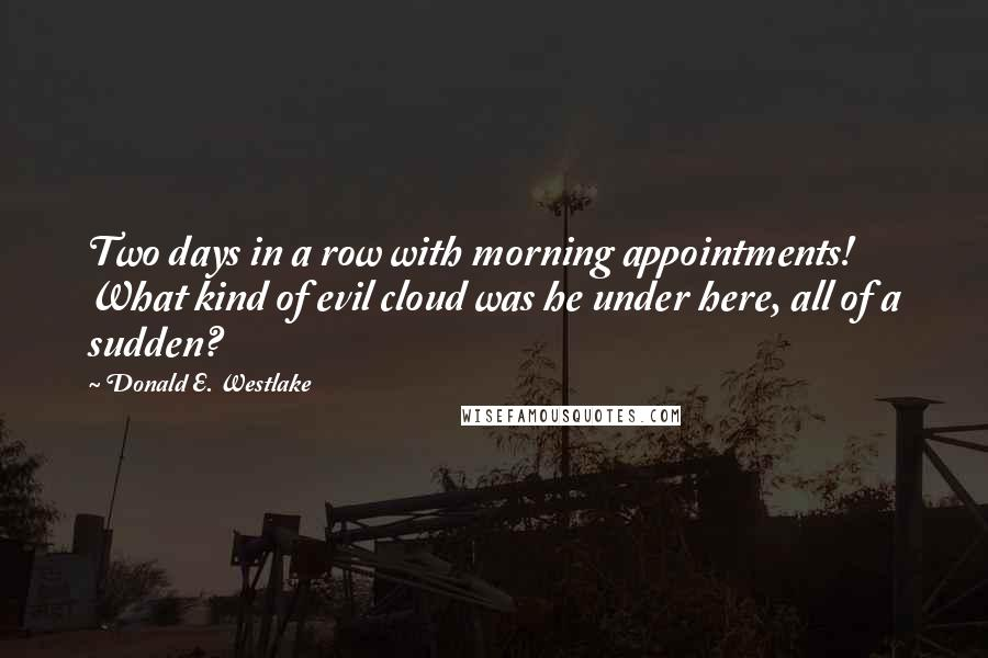 Donald E. Westlake quotes: Two days in a row with morning appointments! What kind of evil cloud was he under here, all of a sudden?