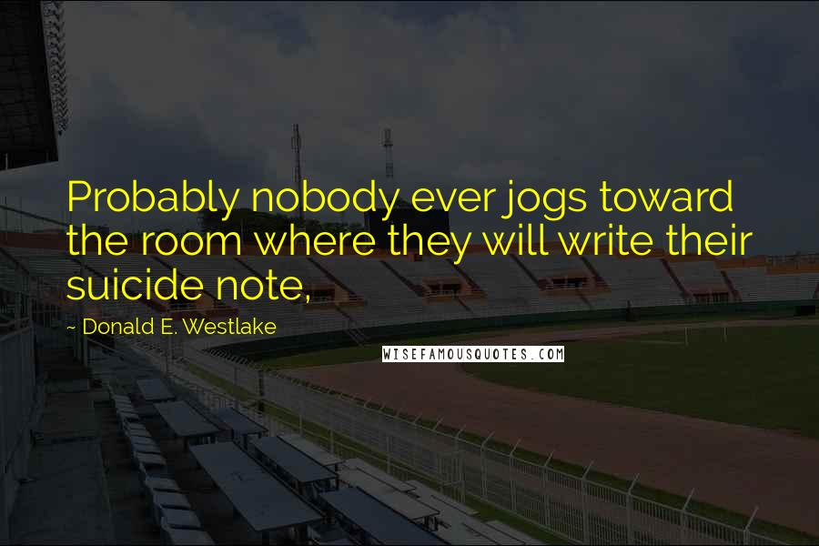 Donald E. Westlake quotes: Probably nobody ever jogs toward the room where they will write their suicide note,