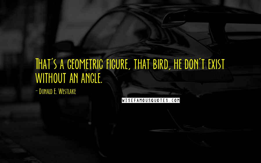 Donald E. Westlake quotes: That's a geometric figure, that bird, he don't exist without an angle.