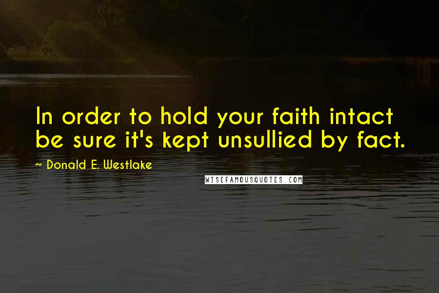Donald E. Westlake quotes: In order to hold your faith intact be sure it's kept unsullied by fact.