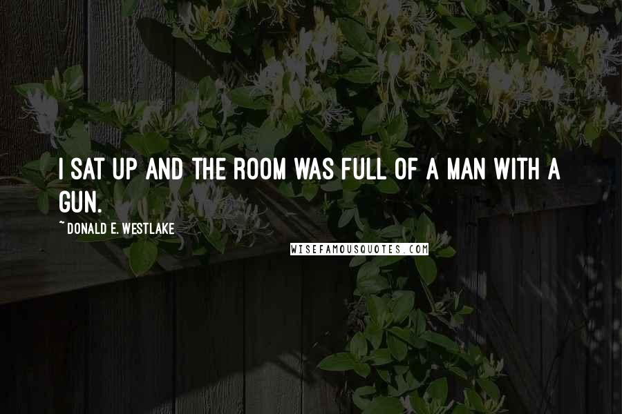 Donald E. Westlake quotes: I sat up and the room was full of a man with a gun.