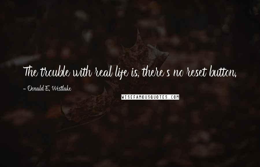 Donald E. Westlake quotes: The trouble with real life is, there's no reset button.