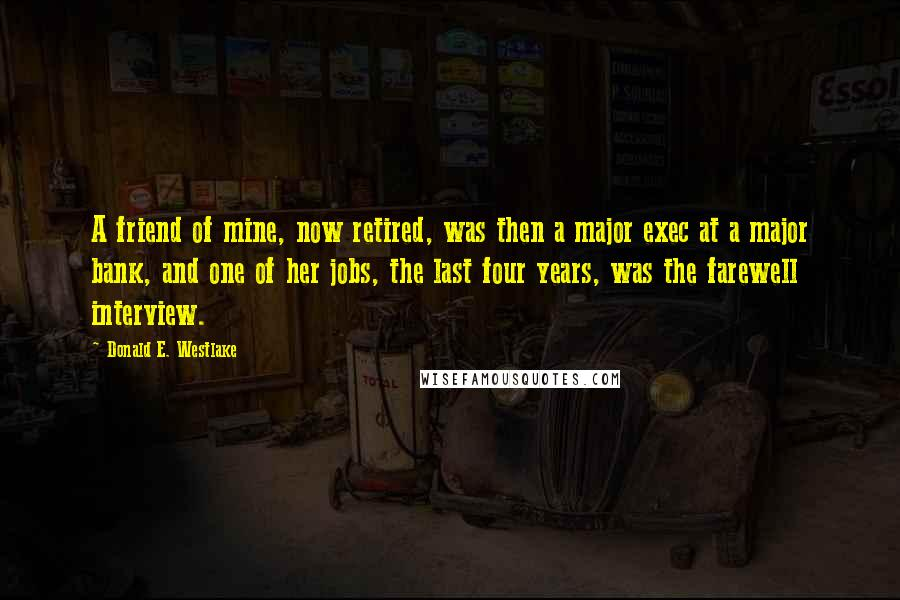 Donald E. Westlake quotes: A friend of mine, now retired, was then a major exec at a major bank, and one of her jobs, the last four years, was the farewell interview.
