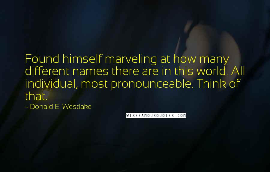 Donald E. Westlake quotes: Found himself marveling at how many different names there are in this world. All individual, most pronounceable. Think of that.