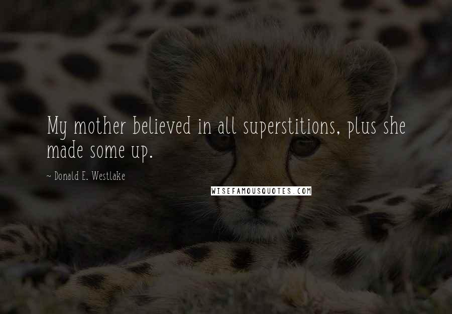 Donald E. Westlake quotes: My mother believed in all superstitions, plus she made some up.