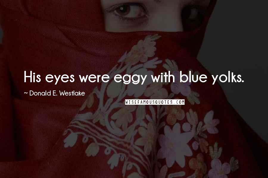 Donald E. Westlake quotes: His eyes were eggy with blue yolks.