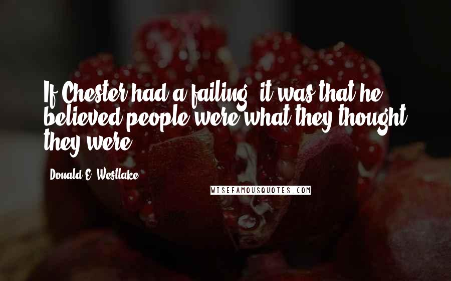 Donald E. Westlake quotes: If Chester had a failing, it was that he believed people were what they thought they were.