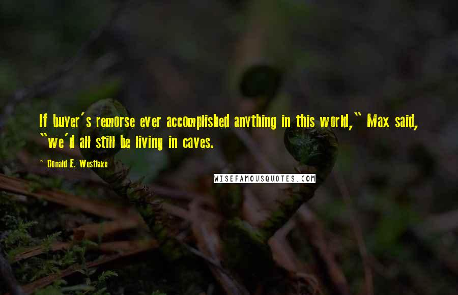 """Donald E. Westlake quotes: If buyer's remorse ever accomplished anything in this world,"""" Max said, """"we'd all still be living in caves."""
