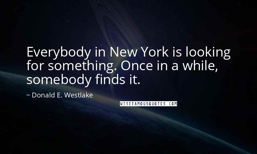 Donald E. Westlake quotes: Everybody in New York is looking for something. Once in a while, somebody finds it.