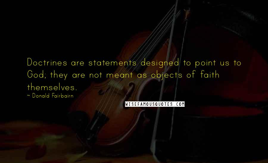 Donald Fairbairn quotes: Doctrines are statements designed to point us to God; they are not meant as objects of faith themselves.