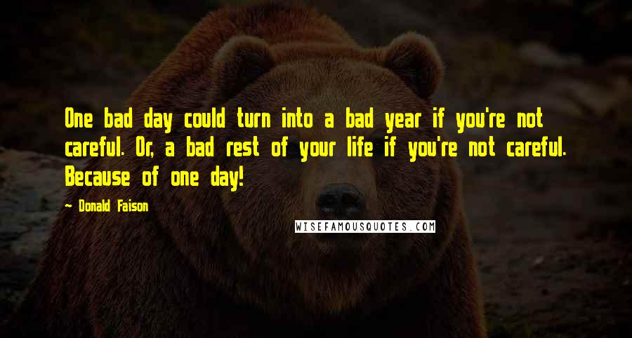 Donald Faison quotes: One bad day could turn into a bad year if you're not careful. Or, a bad rest of your life if you're not careful. Because of one day!