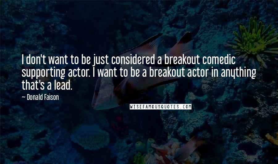 Donald Faison quotes: I don't want to be just considered a breakout comedic supporting actor. I want to be a breakout actor in anything that's a lead.