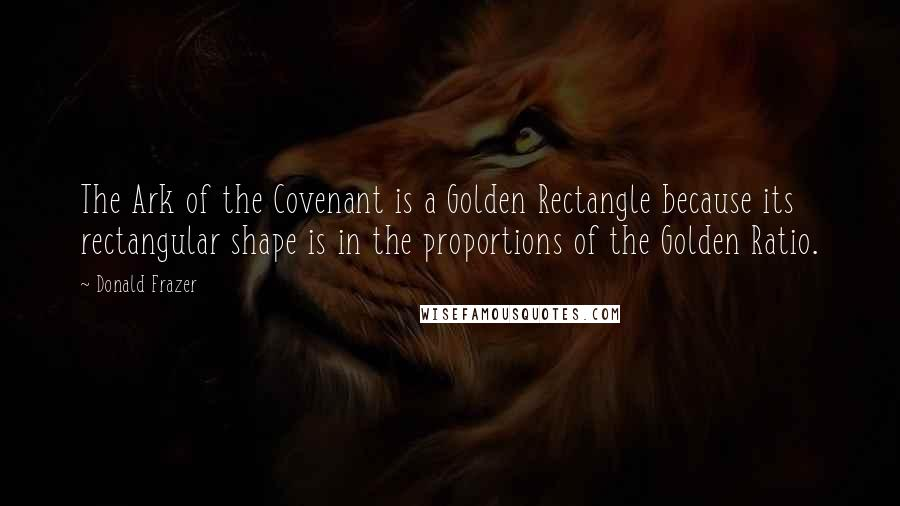 Donald Frazer quotes: The Ark of the Covenant is a Golden Rectangle because its rectangular shape is in the proportions of the Golden Ratio.