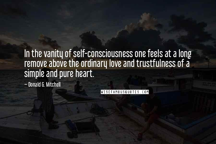 Donald G. Mitchell quotes: In the vanity of self-consciousness one feels at a long remove above the ordinary love and trustfulness of a simple and pure heart.