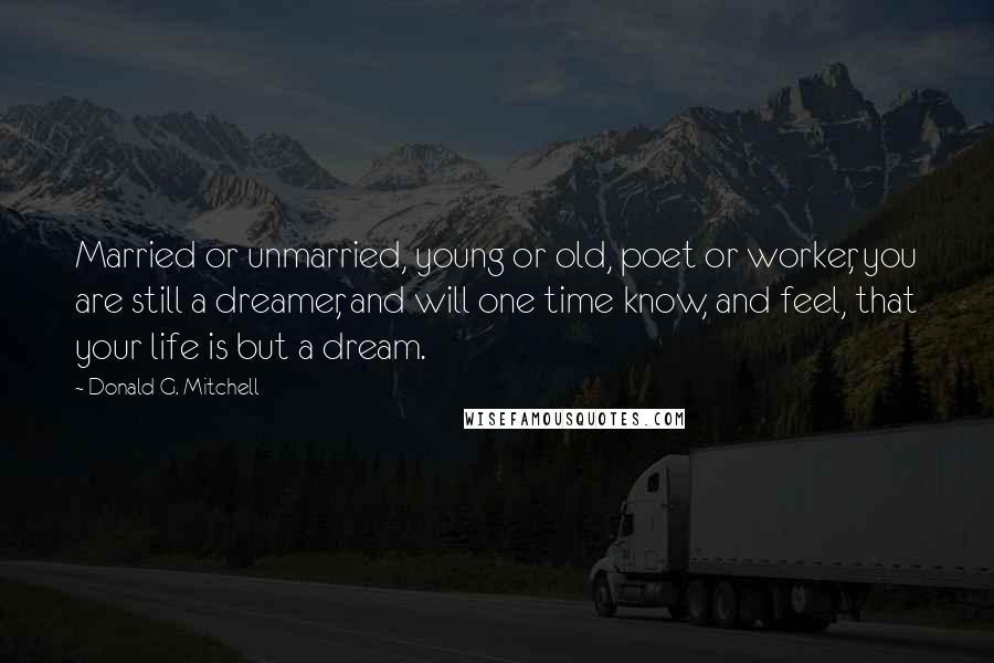Donald G. Mitchell quotes: Married or unmarried, young or old, poet or worker, you are still a dreamer, and will one time know, and feel, that your life is but a dream.