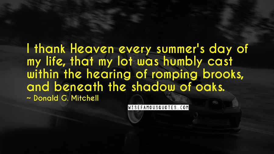Donald G. Mitchell quotes: I thank Heaven every summer's day of my life, that my lot was humbly cast within the hearing of romping brooks, and beneath the shadow of oaks.