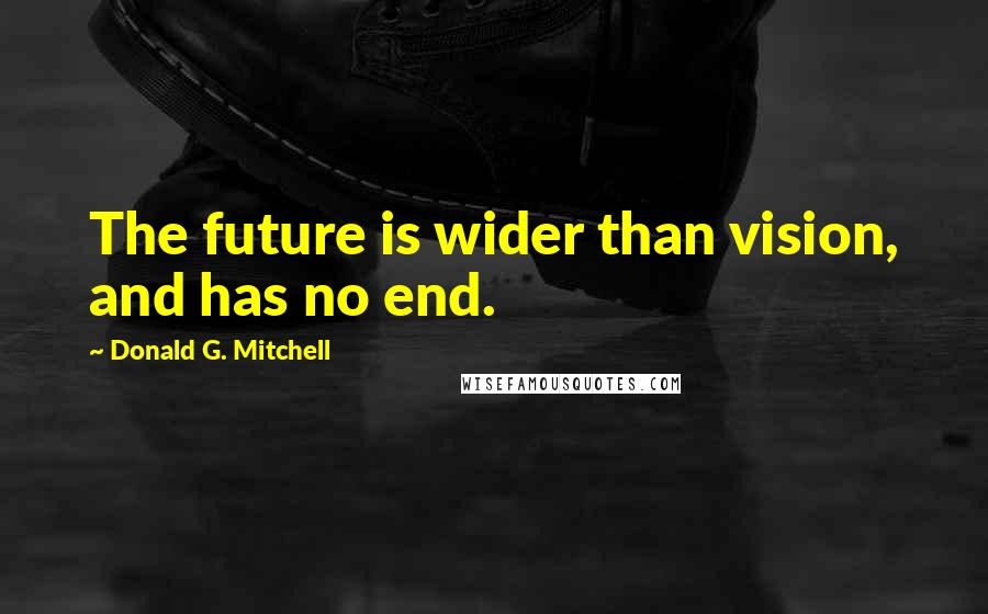 Donald G. Mitchell quotes: The future is wider than vision, and has no end.