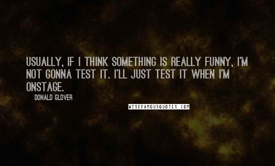 Donald Glover quotes: Usually, if I think something is really funny, I'm not gonna test it. I'll just test it when I'm onstage.