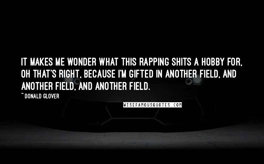Donald Glover quotes: It makes me wonder what this rapping shits a hobby for, oh that's right, because I'm gifted in another field, and another field, and another field.