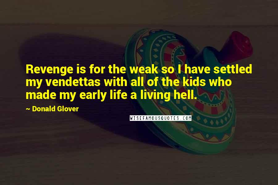 Donald Glover quotes: Revenge is for the weak so I have settled my vendettas with all of the kids who made my early life a living hell.