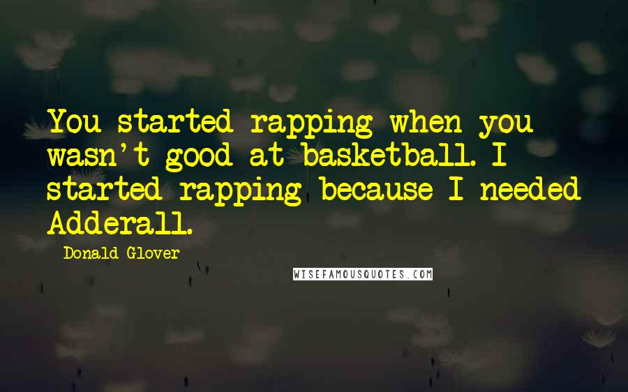 Donald Glover quotes: You started rapping when you wasn't good at basketball. I started rapping because I needed Adderall.
