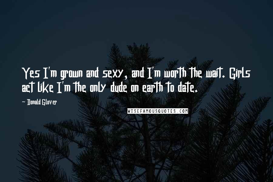 Donald Glover quotes: Yes I'm grown and sexy, and I'm worth the wait. Girls act like I'm the only dude on earth to date.