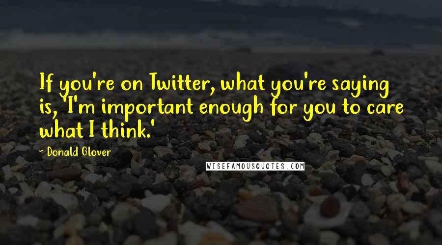 Donald Glover quotes: If you're on Twitter, what you're saying is, 'I'm important enough for you to care what I think.'