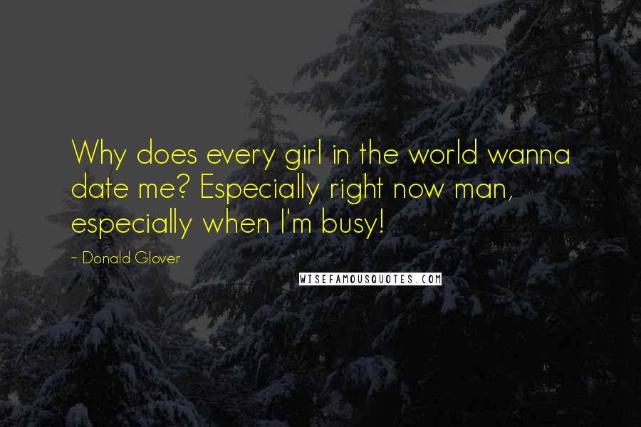 Donald Glover quotes: Why does every girl in the world wanna date me? Especially right now man, especially when I'm busy!