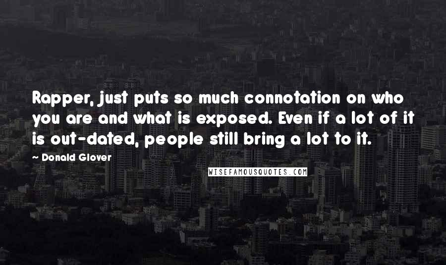 Donald Glover quotes: Rapper, just puts so much connotation on who you are and what is exposed. Even if a lot of it is out-dated, people still bring a lot to it.