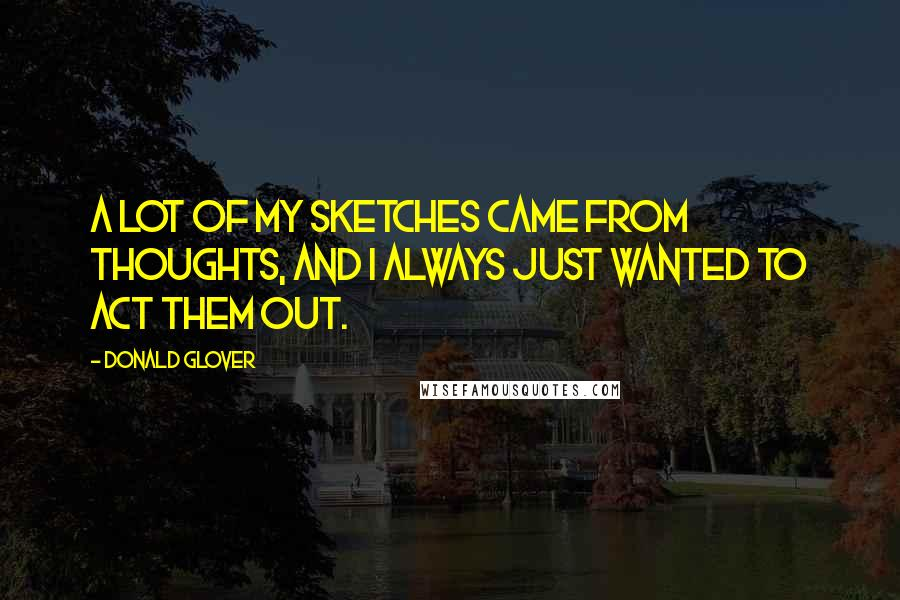 Donald Glover quotes: A lot of my sketches came from thoughts, and I always just wanted to act them out.