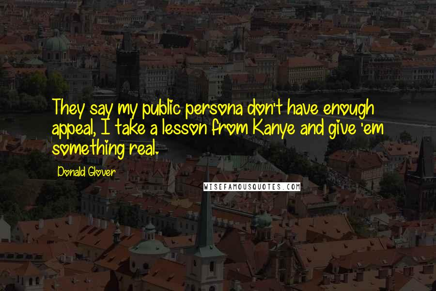 Donald Glover quotes: They say my public persona don't have enough appeal, I take a lesson from Kanye and give 'em something real.