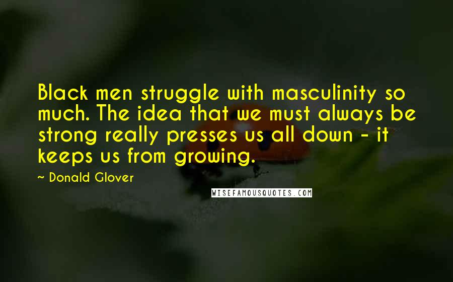 Donald Glover quotes: Black men struggle with masculinity so much. The idea that we must always be strong really presses us all down - it keeps us from growing.