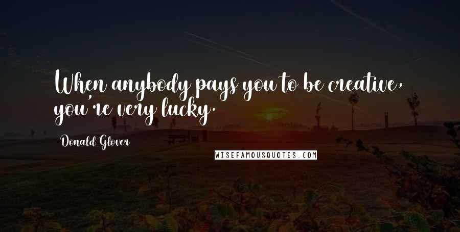 Donald Glover quotes: When anybody pays you to be creative, you're very lucky.