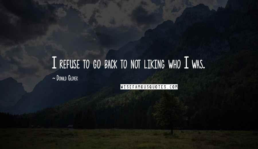 Donald Glover quotes: I refuse to go back to not liking who I was.
