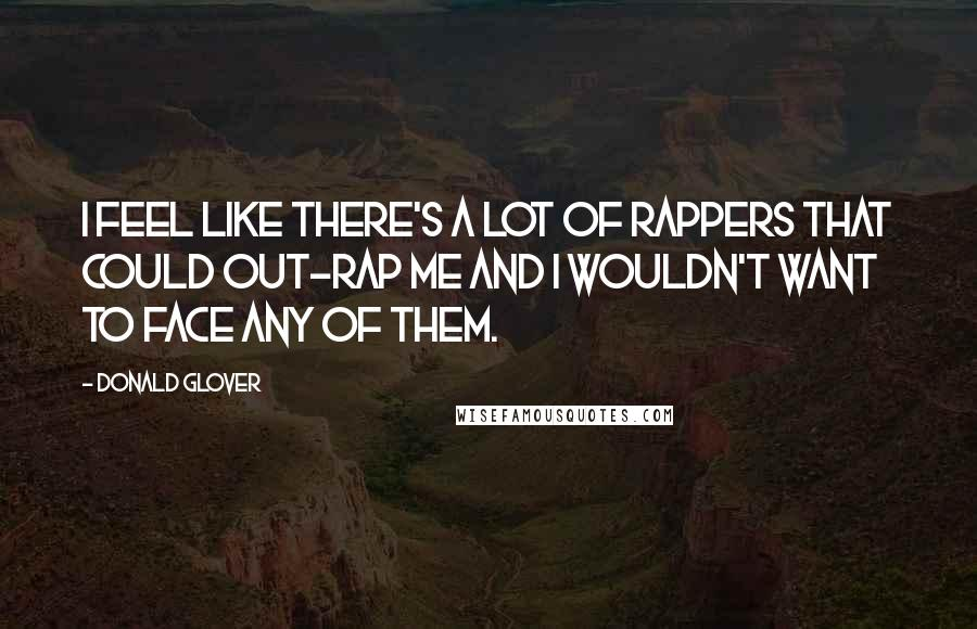 Donald Glover quotes: I feel like there's a lot of rappers that could out-rap me and I wouldn't want to face any of them.