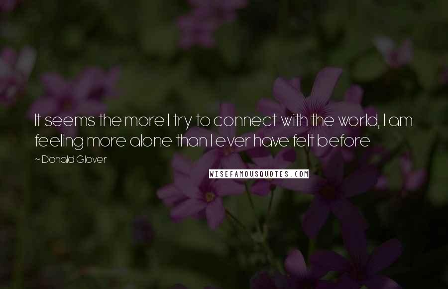 Donald Glover quotes: It seems the more I try to connect with the world, I am feeling more alone than I ever have felt before