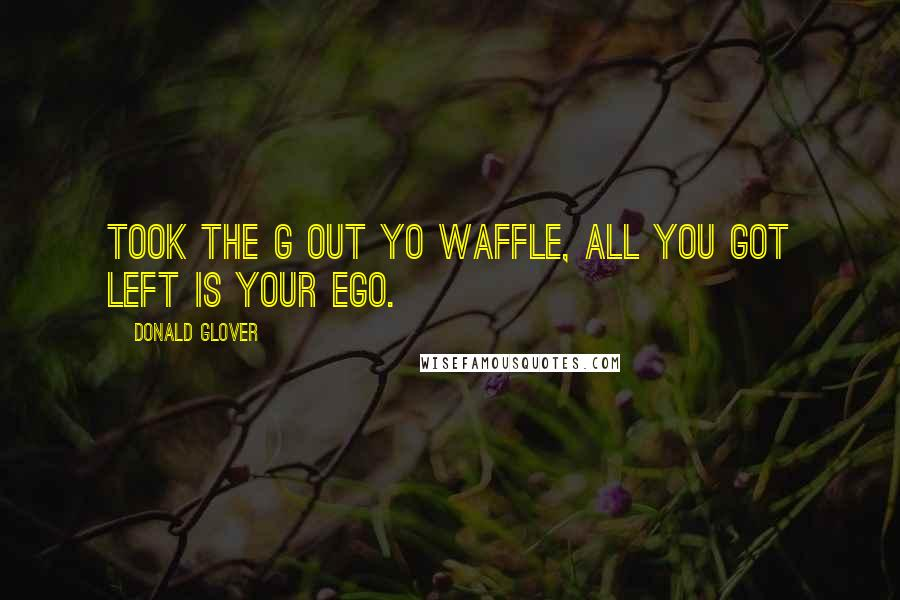 Donald Glover quotes: Took the G out yo waffle, all you got left is your ego.