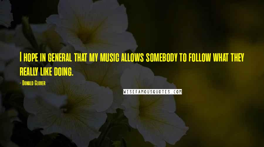 Donald Glover quotes: I hope in general that my music allows somebody to follow what they really like doing.
