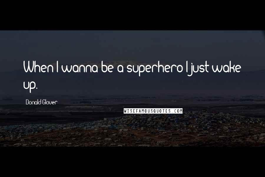 Donald Glover quotes: When I wanna be a superhero I just wake up.