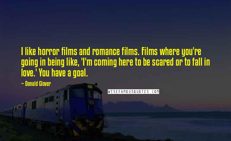 Donald Glover quotes: I like horror films and romance films. Films where you're going in being like, 'I'm coming here to be scared or to fall in love.' You have a goal.