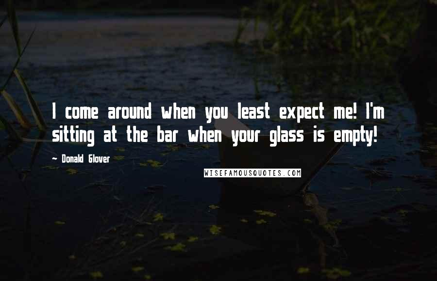 Donald Glover quotes: I come around when you least expect me! I'm sitting at the bar when your glass is empty!